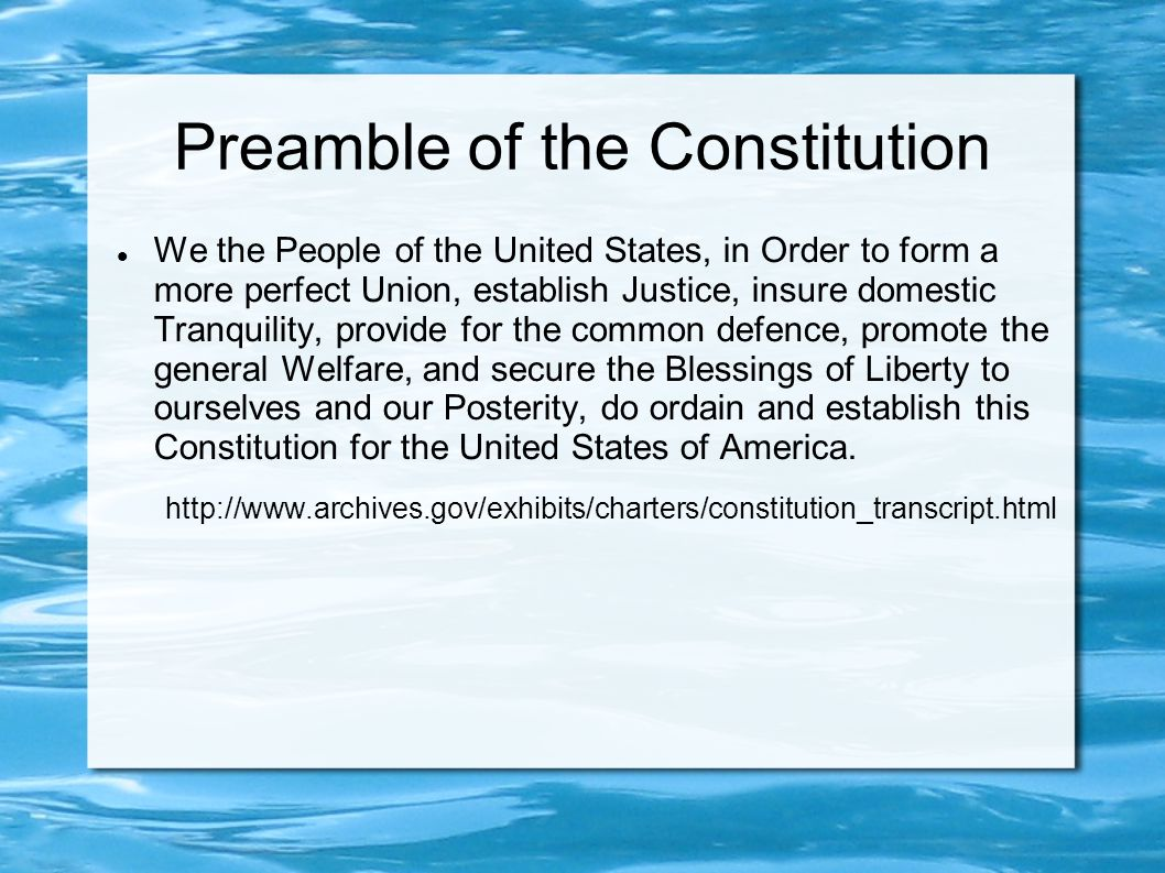 Preamble of the Constitution We the People of the United States, in Order to form a more perfect Union, establish Justice, insure domestic Tranquility, provide for the common defence, promote the general Welfare, and secure the Blessings of Liberty to ourselves and our Posterity, do ordain and establish this Constitution for the United States of America.
