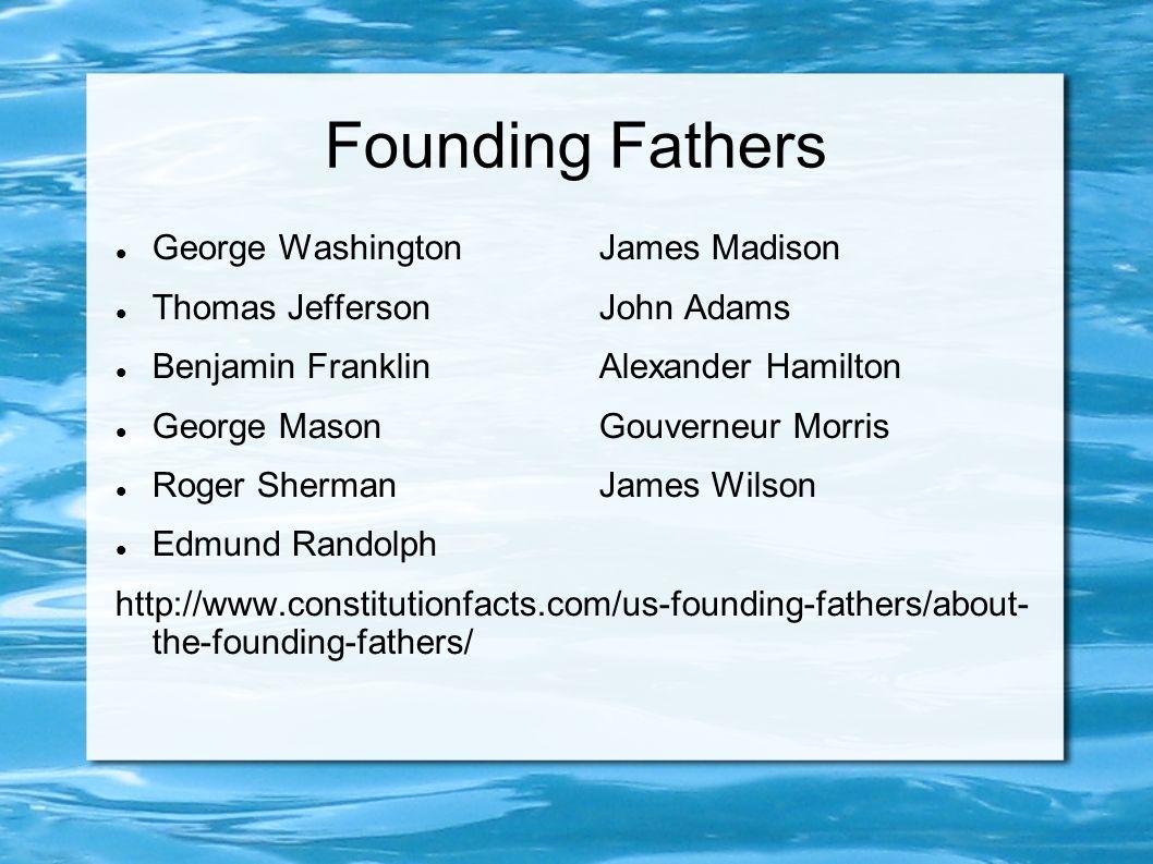 Founding Fathers George WashingtonJames Madison Thomas JeffersonJohn Adams Benjamin FranklinAlexander Hamilton George MasonGouverneur Morris Roger ShermanJames Wilson Edmund Randolph http://www.constitutionfacts.com/us-founding-fathers/about- the-founding-fathers/
