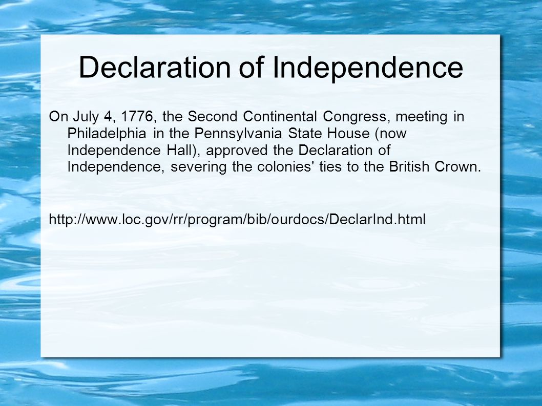 Declaration of Independence On July 4, 1776, the Second Continental Congress, meeting in Philadelphia in the Pennsylvania State House (now Independence Hall), approved the Declaration of Independence, severing the colonies ties to the British Crown.