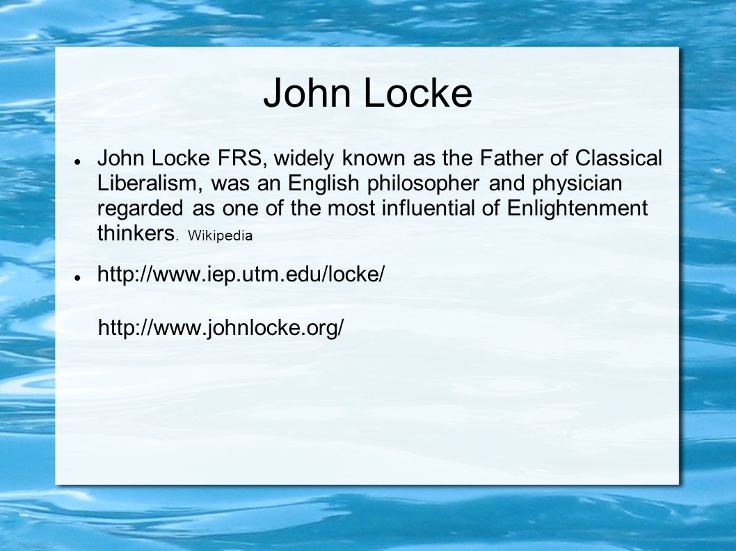John Locke John Locke FRS, widely known as the Father of Classical Liberalism, was an English philosopher and physician regarded as one of the most influential of Enlightenment thinkers.