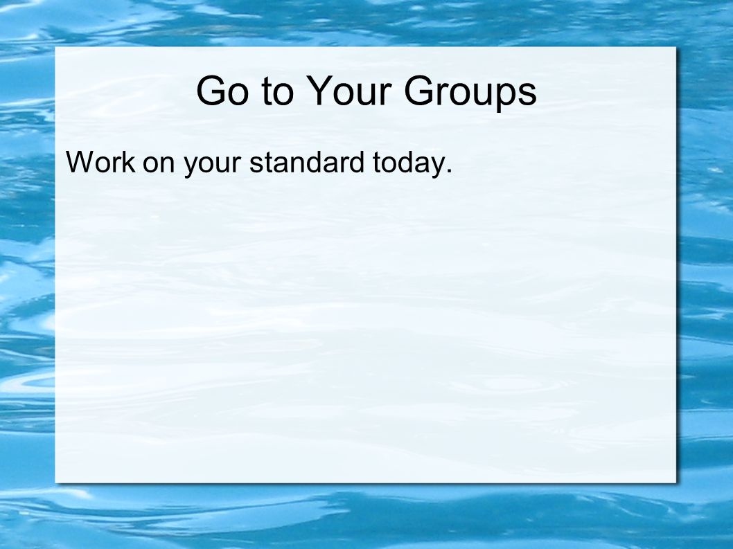 Go to Your Groups Work on your standard today.