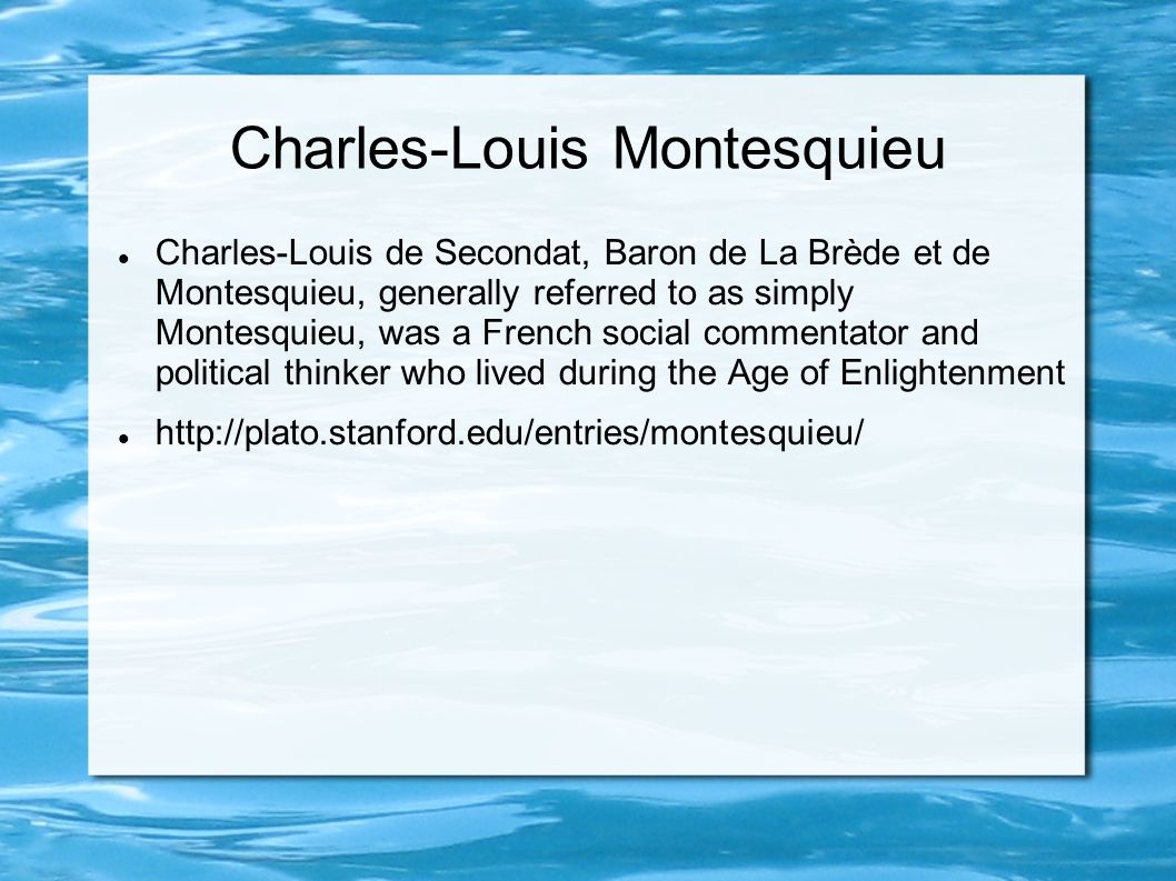 Charles-Louis Montesquieu Charles-Louis de Secondat, Baron de La Brède et de Montesquieu, generally referred to as simply Montesquieu, was a French social commentator and political thinker who lived during the Age of Enlightenment http://plato.stanford.edu/entries/montesquieu/