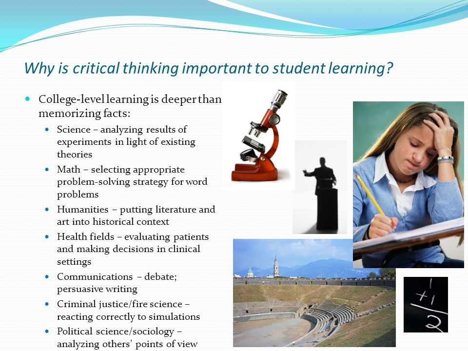 Why is critical thinking important to student learning? College-level learning is deeper than memorizing facts: Science – analyzing results of experim