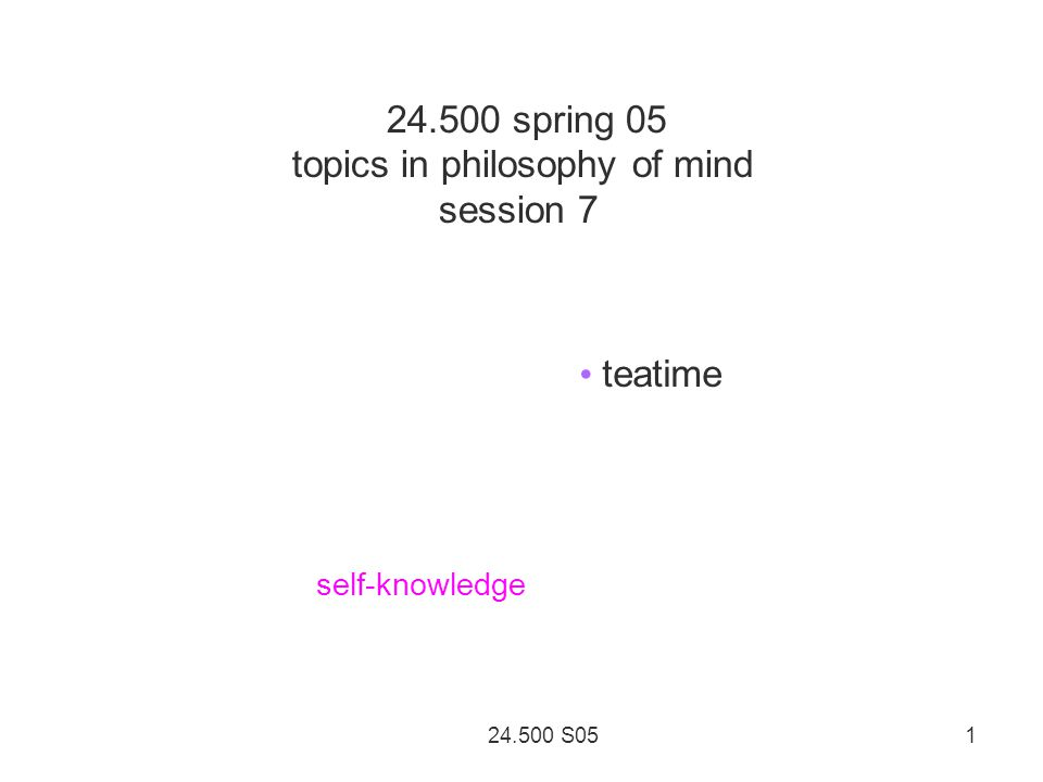 24.500 S05 1 24.500 spring 05 topics in philosophy of mind session 7 teatime self-knowledge