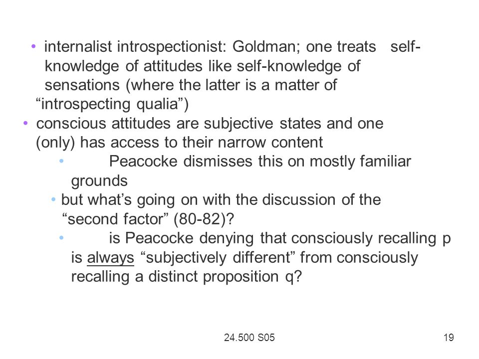24.500 S05 19 internalist introspectionist: Goldman; one treats self- knowledge of attitudes like self-knowledge of sensations (where the latter is a matter of introspecting qualia ) conscious attitudes are subjective states and one (only) has access to their narrow content Peacocke dismisses this on mostly familiar grounds but what's going on with the discussion of the second factor (80-82).