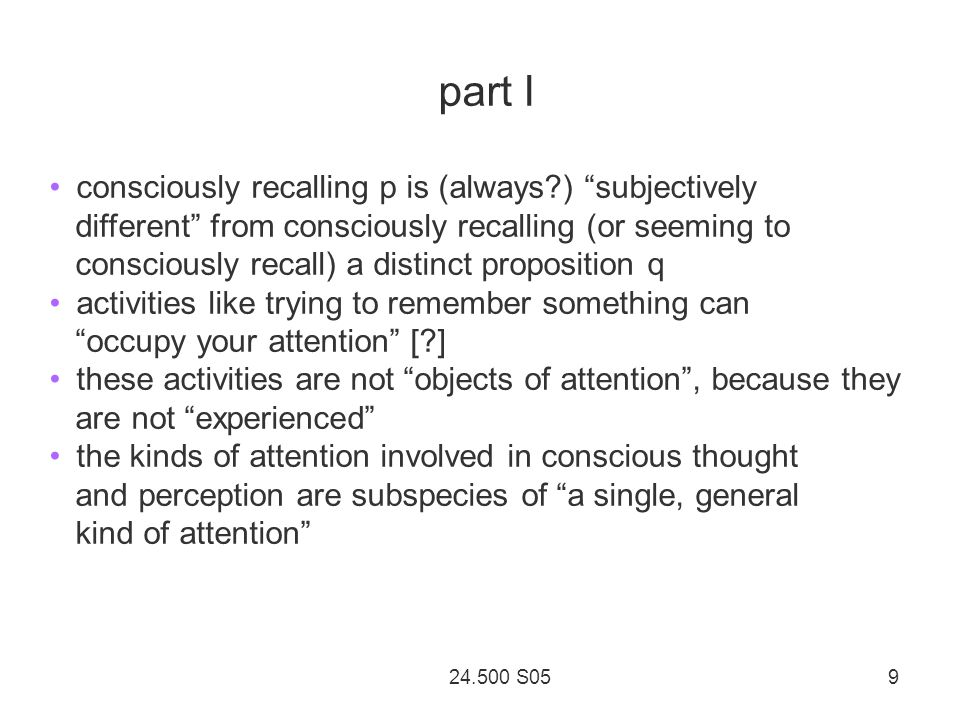 24.500 S05 9 part I consciously recalling p is (always ) subjectively different from consciously recalling (or seeming to consciously recall) a distinct proposition q activities like trying to remember something can occupy your attention [ ] these activities are not objects of attention , because they are not experienced the kinds of attention involved in conscious thought and perception are subspecies of a single, general kind of attention