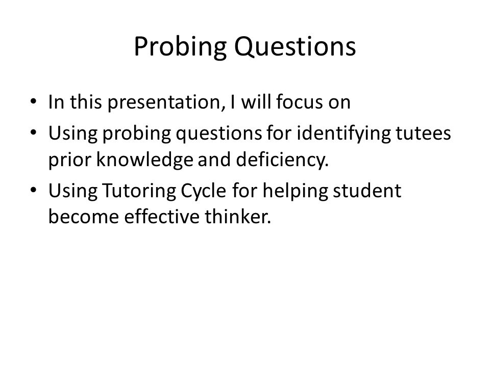 Probing Questions In this presentation, I will focus on Using probing questions for identifying tutees prior knowledge and deficiency.