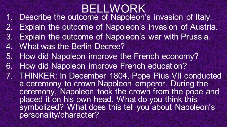 BELLWORK 1.Describe the outcome of Napoleon's invasion of Italy. 2.Explain the outcome of Napoleon's invasion of Austria. 3.Explain the outcome of Nap