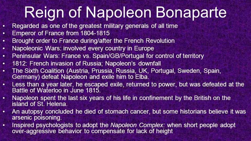 Reign of Napoleon Bonaparte Regarded as one of the greatest military generals of all time Emperor of France from 1804-1815 Brought order to France dur