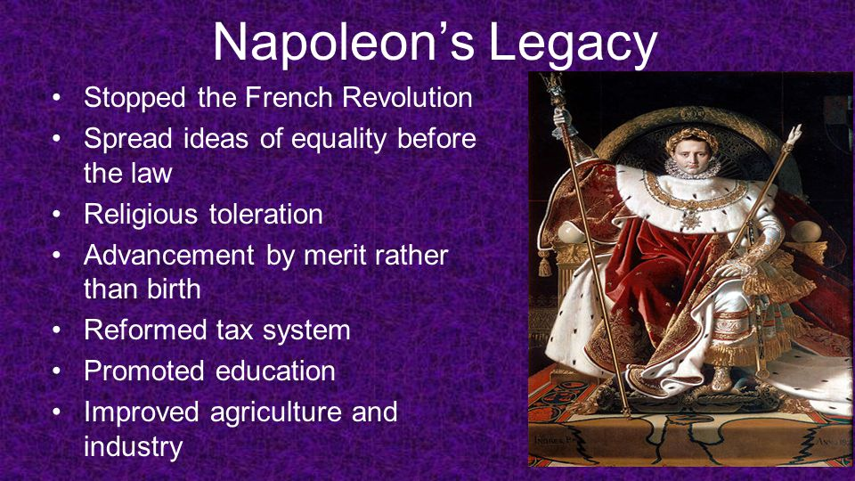 Napoleon's Legacy Stopped the French Revolution Spread ideas of equality before the law Religious toleration Advancement by merit rather than birth Re