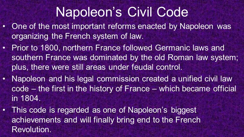 Napoleon's Civil Code One of the most important reforms enacted by Napoleon was organizing the French system of law.