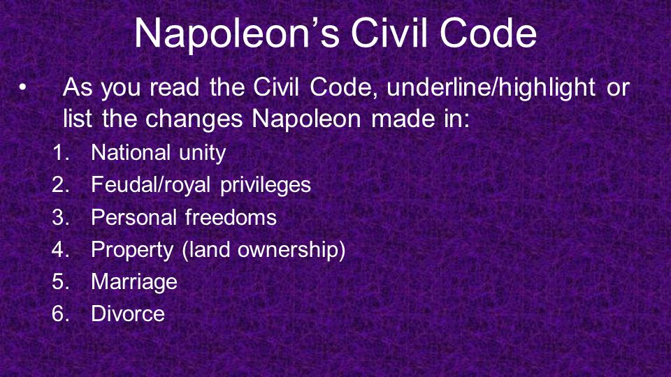Napoleon's Civil Code As you read the Civil Code, underline/highlight or list the changes Napoleon made in: 1.National unity 2.Feudal/royal privileges