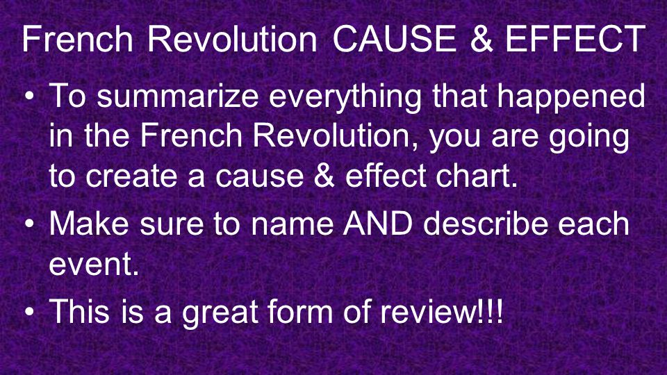 French Revolution CAUSE & EFFECT To summarize everything that happened in the French Revolution, you are going to create a cause & effect chart.