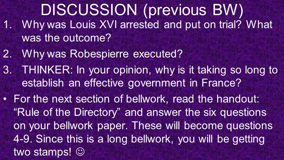 DISCUSSION (previous BW) 1.Why was Louis XVI arrested and put on trial? What was the outcome? 2.Why was Robespierre executed? 3.THINKER: In your opini