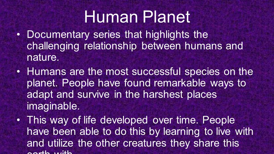 Human Planet Documentary series that highlights the challenging relationship between humans and nature. Humans are the most successful species on the