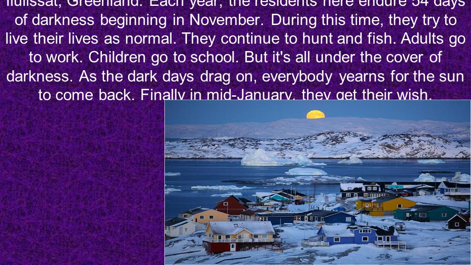 Ilulissat, Greenland. Each year, the residents here endure 54 days of darkness beginning in November. During this time, they try to live their lives a