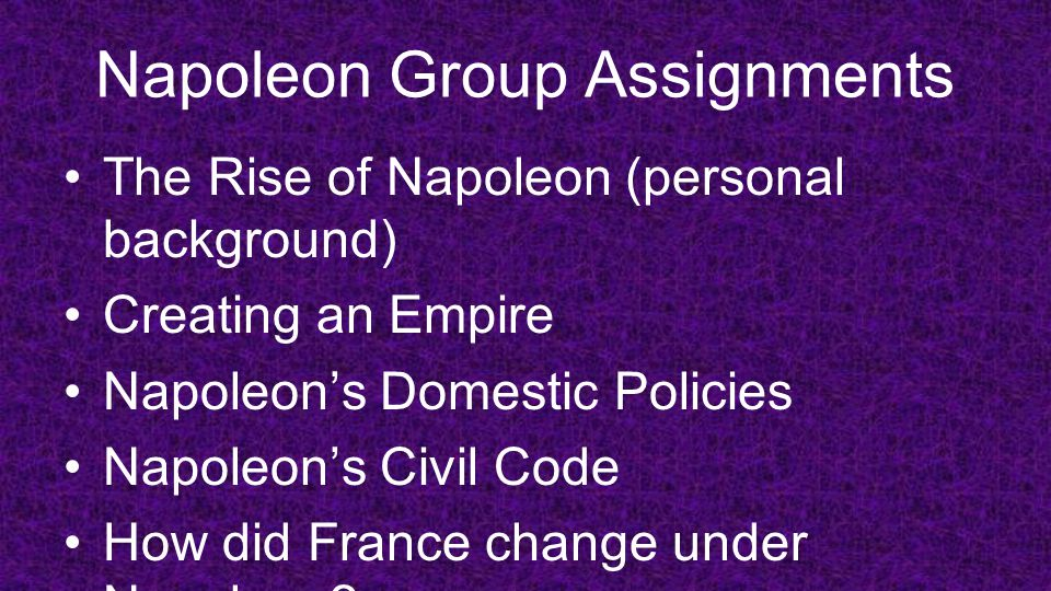 Napoleon Group Assignments The Rise of Napoleon (personal background) Creating an Empire Napoleon's Domestic Policies Napoleon's Civil Code How did Fr