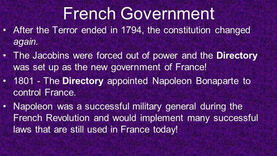 French Government After the Terror ended in 1794, the constitution changed again. The Jacobins were forced out of power and the Directory was set up a