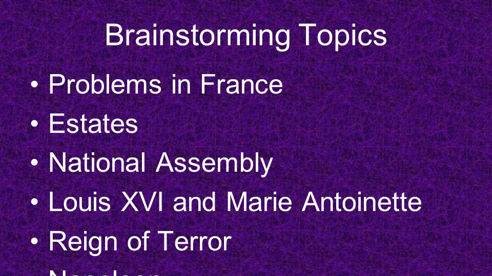 Brainstorming Topics Problems in France Estates National Assembly Louis XVI and Marie Antoinette Reign of Terror Napoleon