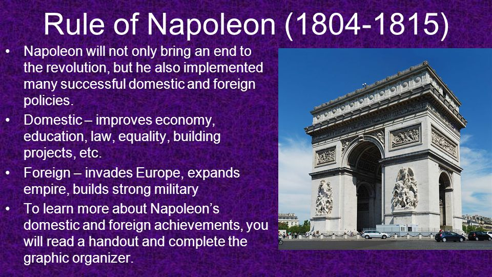 Rule of Napoleon (1804-1815) Napoleon will not only bring an end to the revolution, but he also implemented many successful domestic and foreign polic