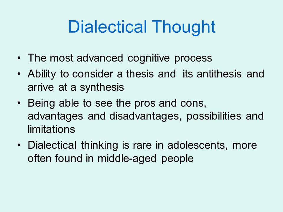 Dialectical Thought The most advanced cognitive process Ability to consider a thesis and its antithesis and arrive at a synthesis Being able to see th
