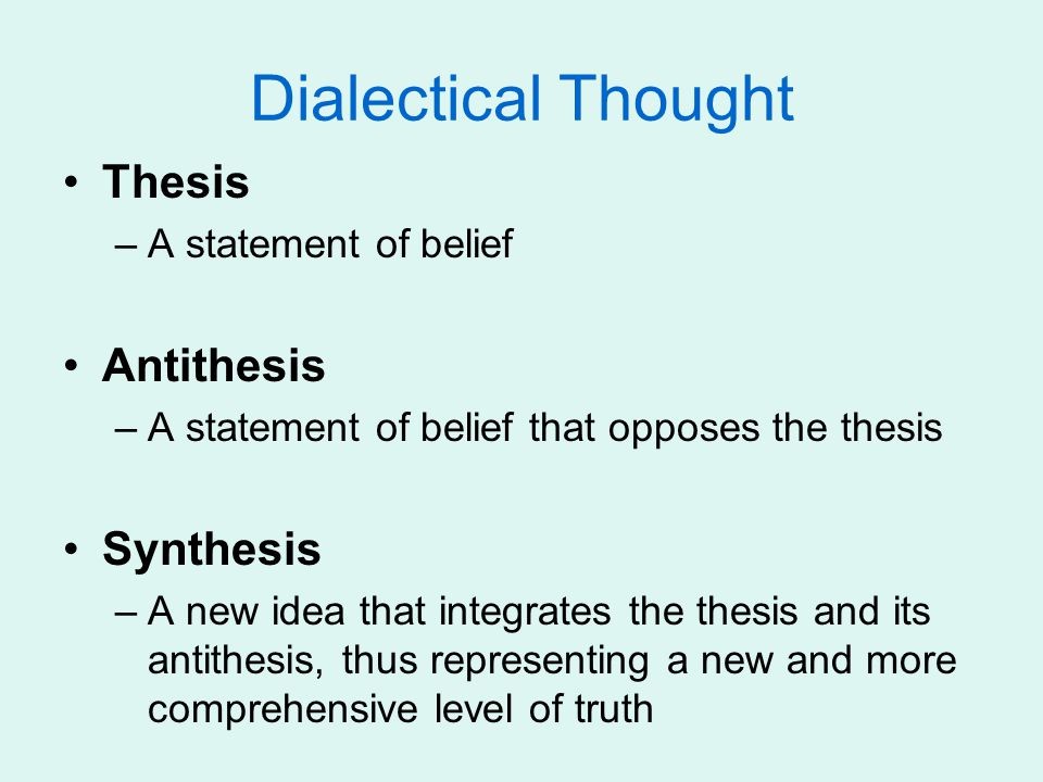 Dialectical Thought Thesis –A statement of belief Antithesis –A statement of belief that opposes the thesis Synthesis –A new idea that integrates the