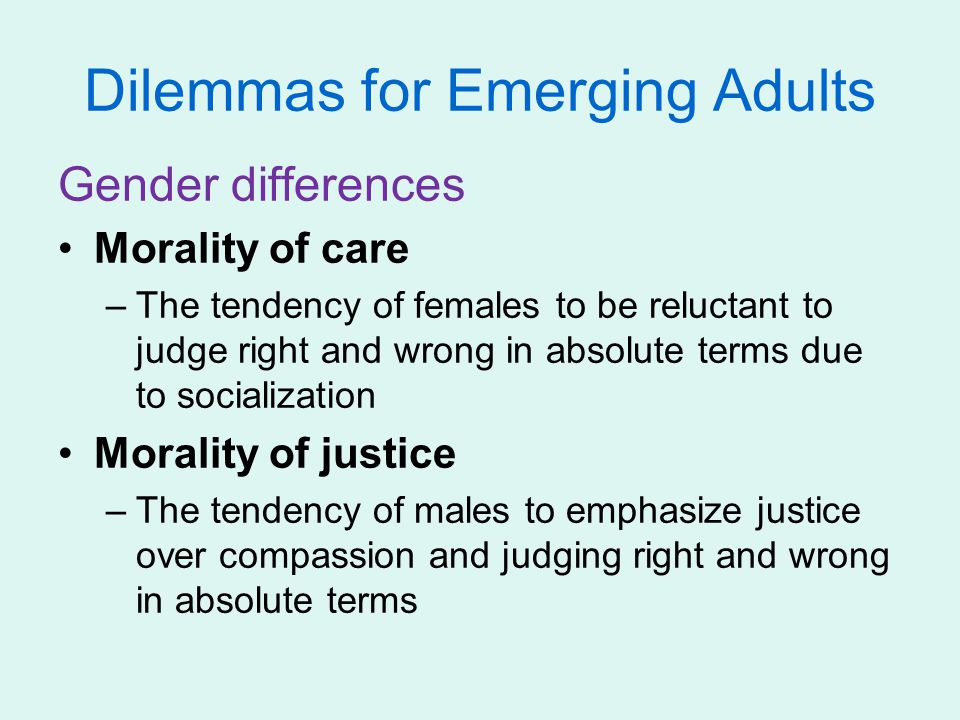 Dilemmas for Emerging Adults Gender differences Morality of care –The tendency of females to be reluctant to judge right and wrong in absolute terms d