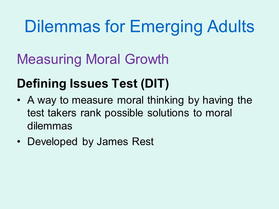 Dilemmas for Emerging Adults Measuring Moral Growth Defining Issues Test (DIT) A way to measure moral thinking by having the test takers rank possible