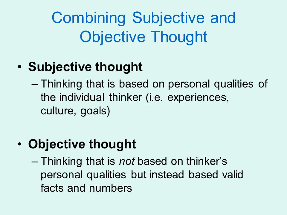 Combining Subjective and Objective Thought Subjective thought –Thinking that is based on personal qualities of the individual thinker (i.e. experience