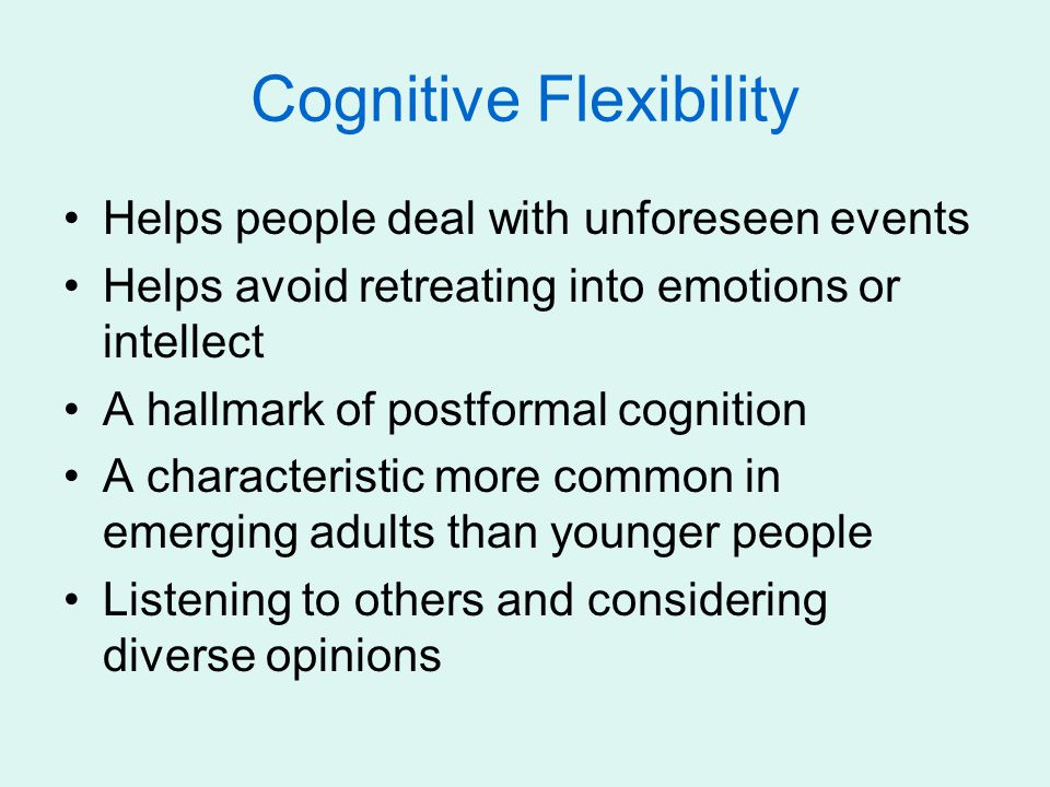 Cognitive Flexibility Helps people deal with unforeseen events Helps avoid retreating into emotions or intellect A hallmark of postformal cognition A