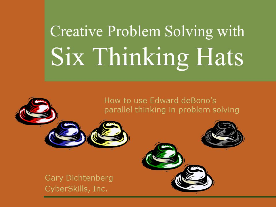 Gary Dichtenberg CyberSkills, Inc. Creative Problem Solving with Six Thinking Hats How to use Edward deBono's parallel thinking in problem solving
