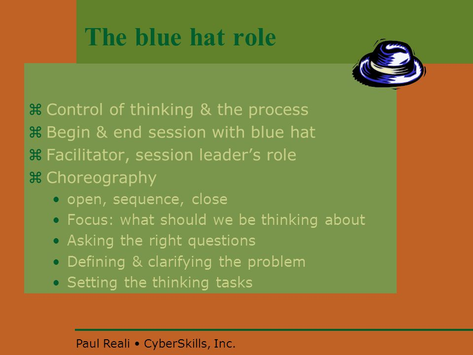 Paul Reali CyberSkills, Inc. The blue hat role  Control of thinking & the process  Begin & end session with blue hat  Facilitator, session leader's