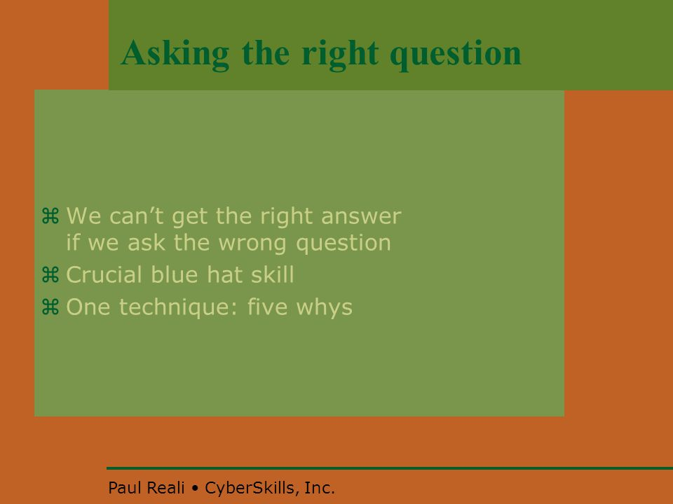 Paul Reali CyberSkills, Inc. Asking the right question  We can't get the right answer if we ask the wrong question  Crucial blue hat skill  One tec