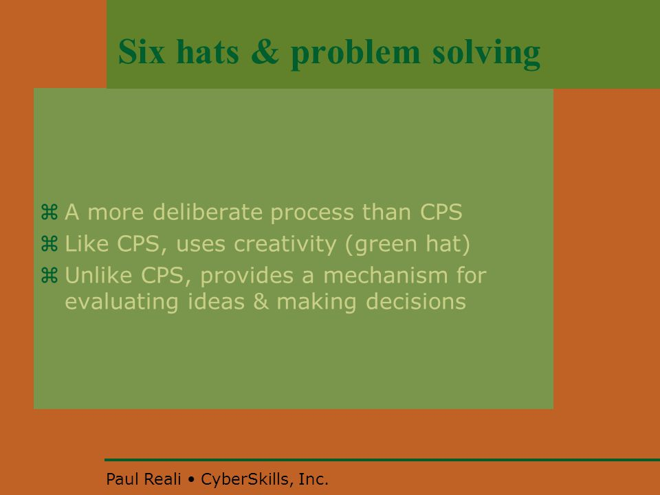 Paul Reali CyberSkills, Inc. Six hats & problem solving  A more deliberate process than CPS  Like CPS, uses creativity (green hat)  Unlike CPS, pro