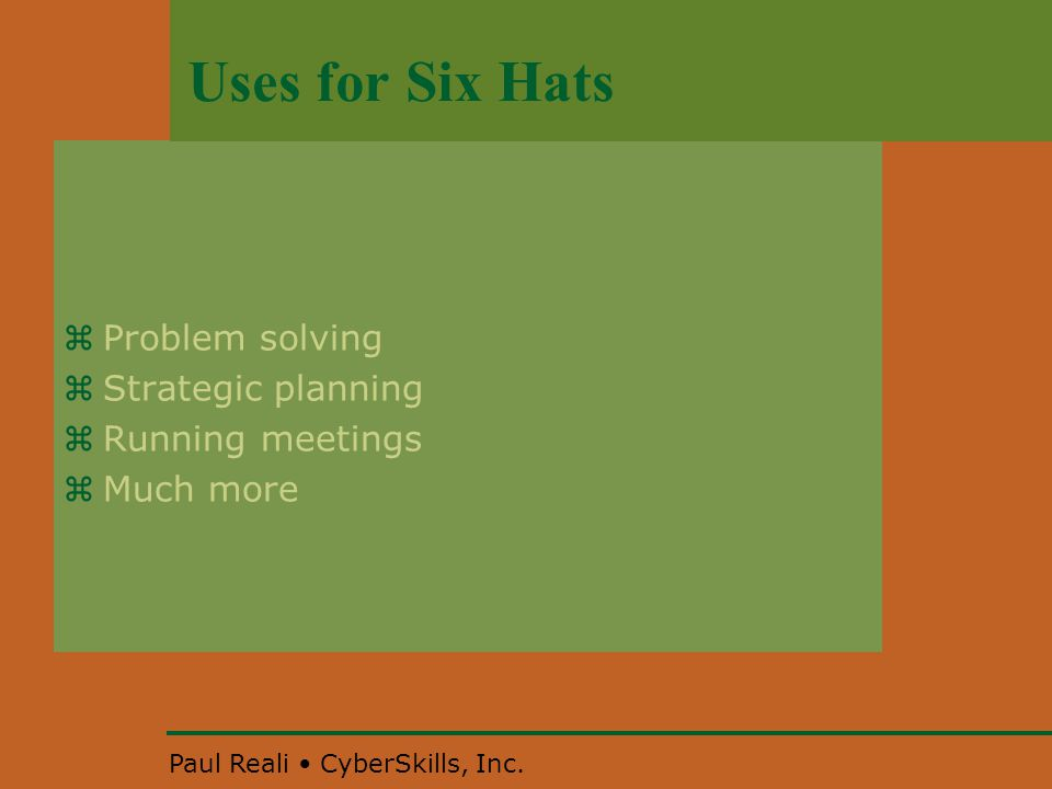 Paul Reali CyberSkills, Inc. Uses for Six Hats  Problem solving  Strategic planning  Running meetings  Much more