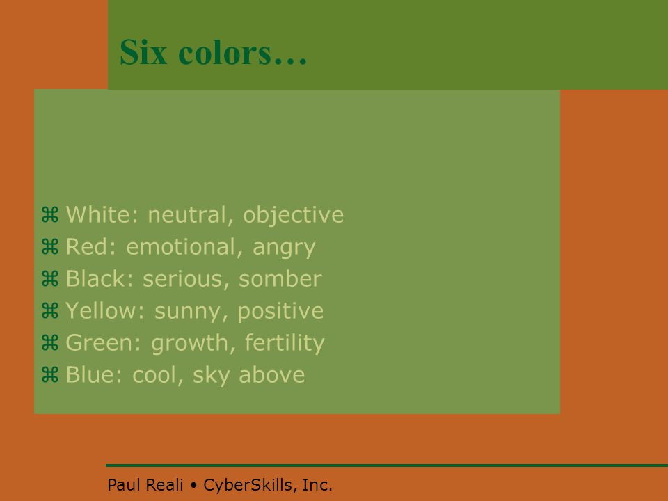 Paul Reali CyberSkills, Inc. Six colors…  White: neutral, objective  Red: emotional, angry  Black: serious, somber  Yellow: sunny, positive  Gree