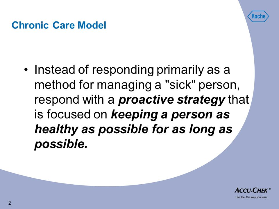 2 Chronic Care Model Instead of responding primarily as a method for managing a sick person, respond with a proactive strategy that is focused on keeping a person as healthy as possible for as long as possible.
