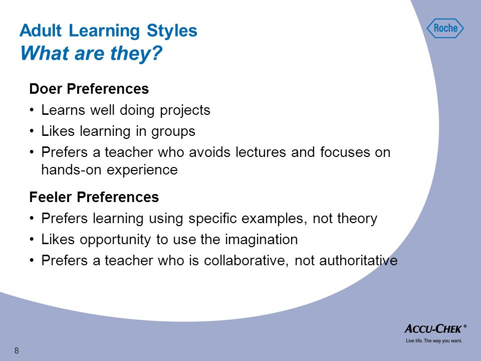8 Feeler Preferences Prefers learning using specific examples, not theory Likes opportunity to use the imagination Prefers a teacher who is collaborative, not authoritative Doer Preferences Learns well doing projects Likes learning in groups Prefers a teacher who avoids lectures and focuses on hands-on experience Adult Learning Styles What are they