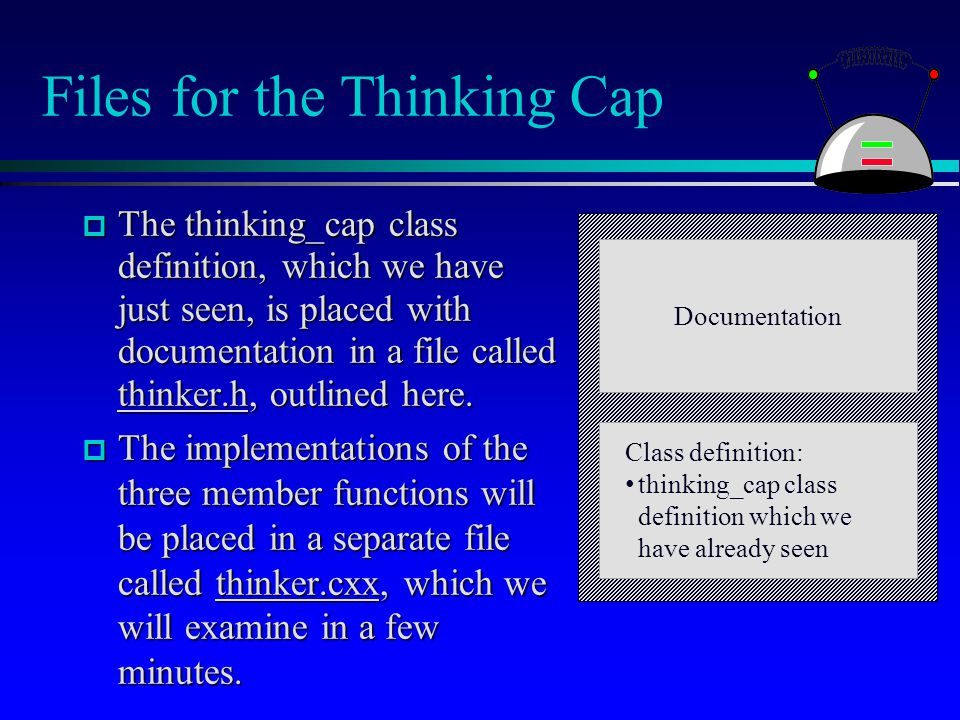 Files for the Thinking Cap  The thinking_cap class definition, which we have just seen, is placed with documentation in a file called thinker.h, outl