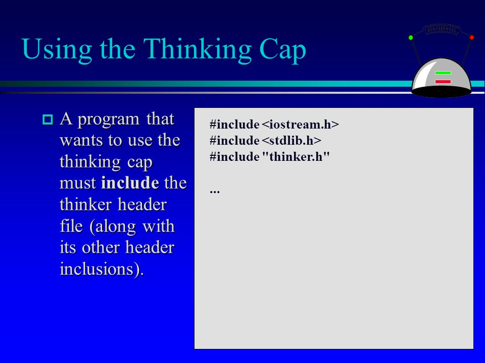 Using the Thinking Cap  A program that wants to use the thinking cap must include the thinker header file (along with its other header inclusions). #