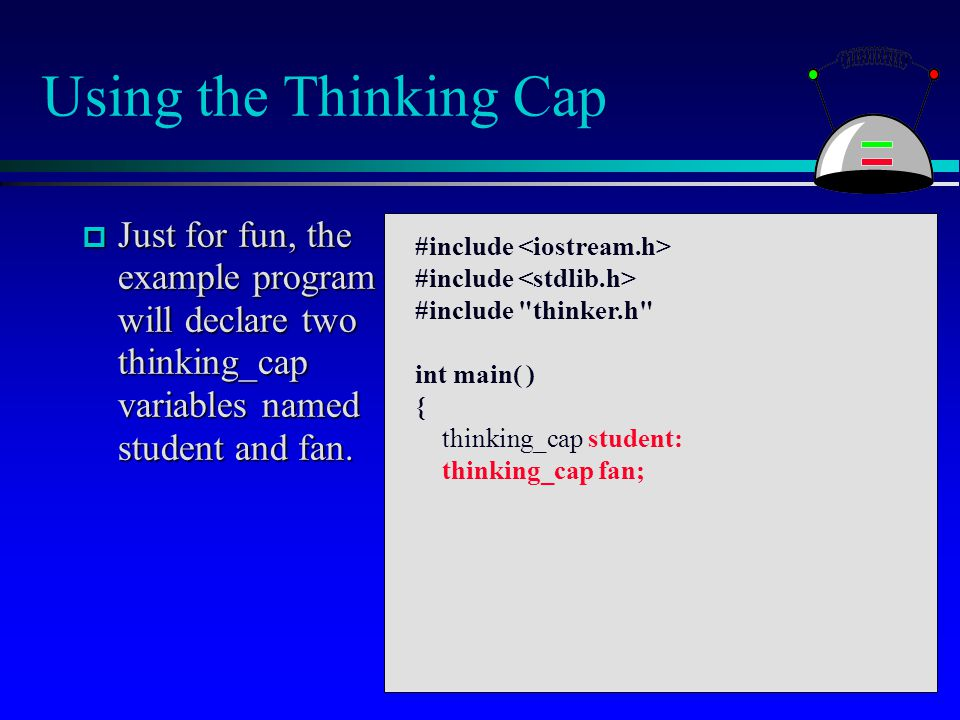 Using the Thinking Cap  Just for fun, the example program will declare two thinking_cap variables named student and fan. #include #include