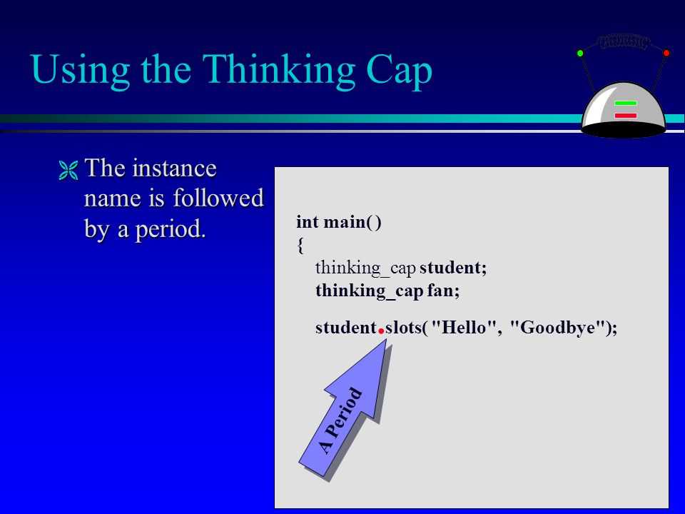 Using the Thinking Cap  The instance name is followed by a period. int main( ) { thinking_cap student; thinking_cap fan; student. slots(