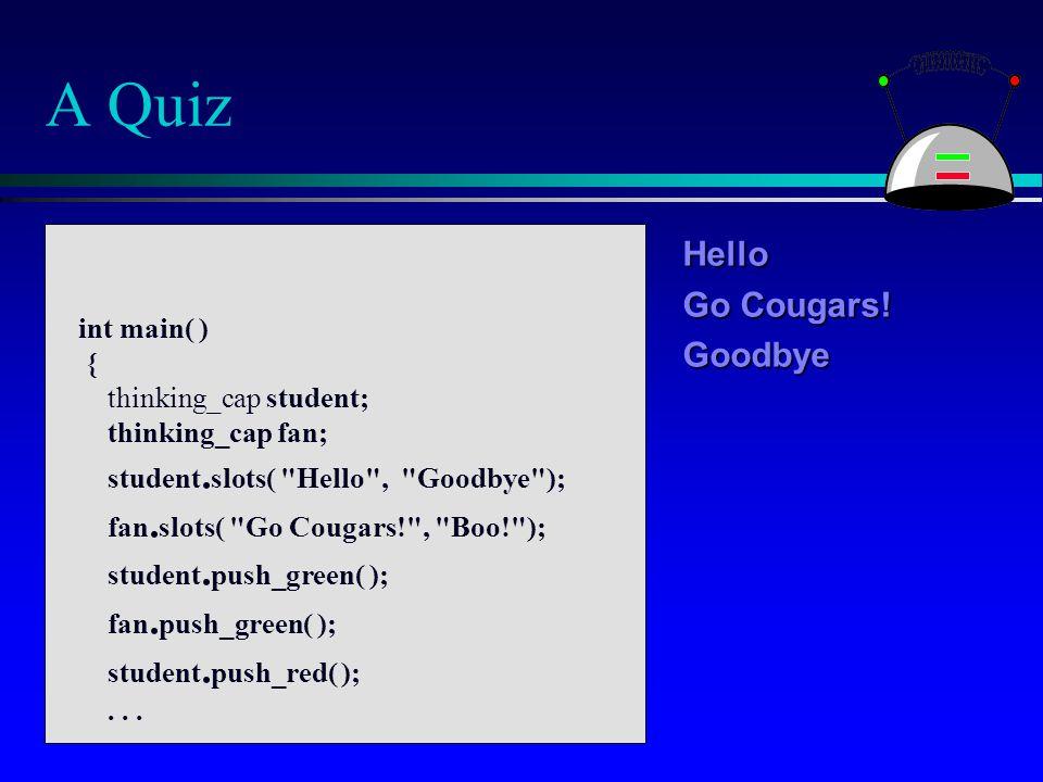 A Quiz Hello Go Cougars! Goodbye int main( ) { thinking_cap student; thinking_cap fan; student. slots(