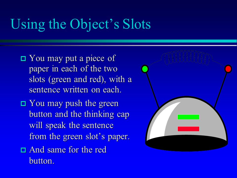 Using the Object's Slots  You may put a piece of paper in each of the two slots (green and red), with a sentence written on each.  You may push the