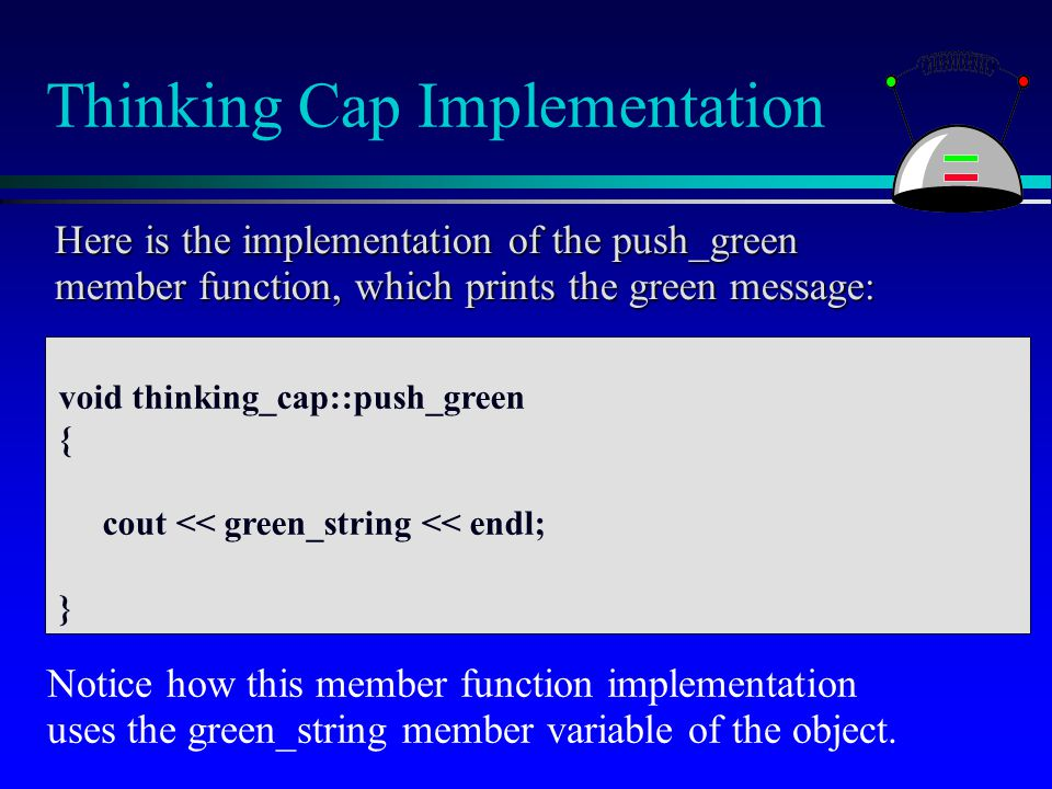 Thinking Cap Implementation void thinking_cap::push_green { cout << green_string << endl; } Here is the implementation of the push_green member functi