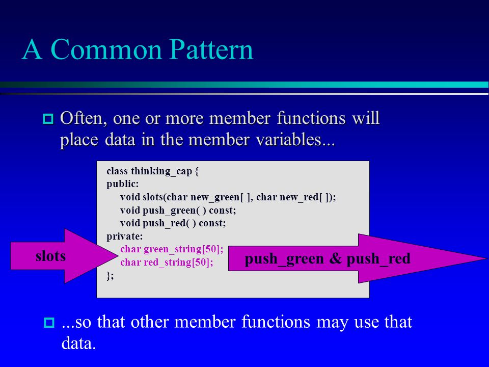 A Common Pattern  Often, one or more member functions will place data in the member variables... class thinking_cap { public: void slots(char new_gre
