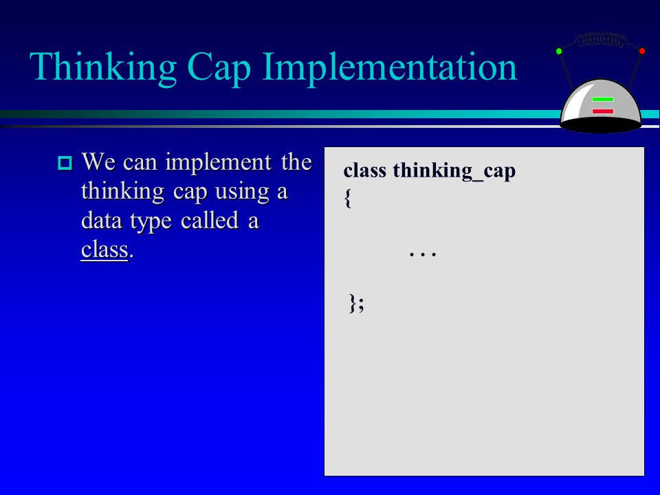 Thinking Cap Implementation  We can implement the thinking cap using a data type called a class. class thinking_cap {... };