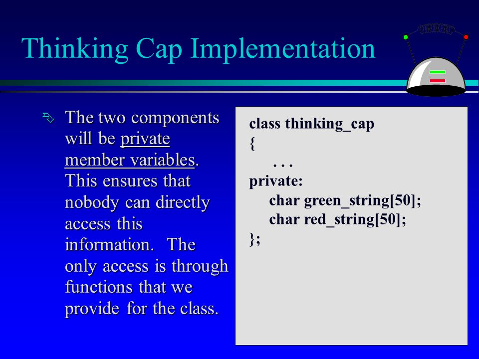 Thinking Cap Implementation  The two components will be private member variables. This ensures that nobody can directly access this information. The