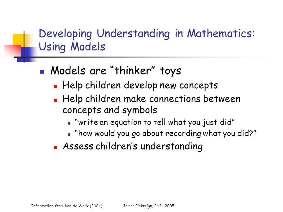 "Information from Van de Walle (2004)Jamar Pickreign, Ph.D. 2005 Developing Understanding in Mathematics: Using Models Models are ""thinker"" toys Help c"
