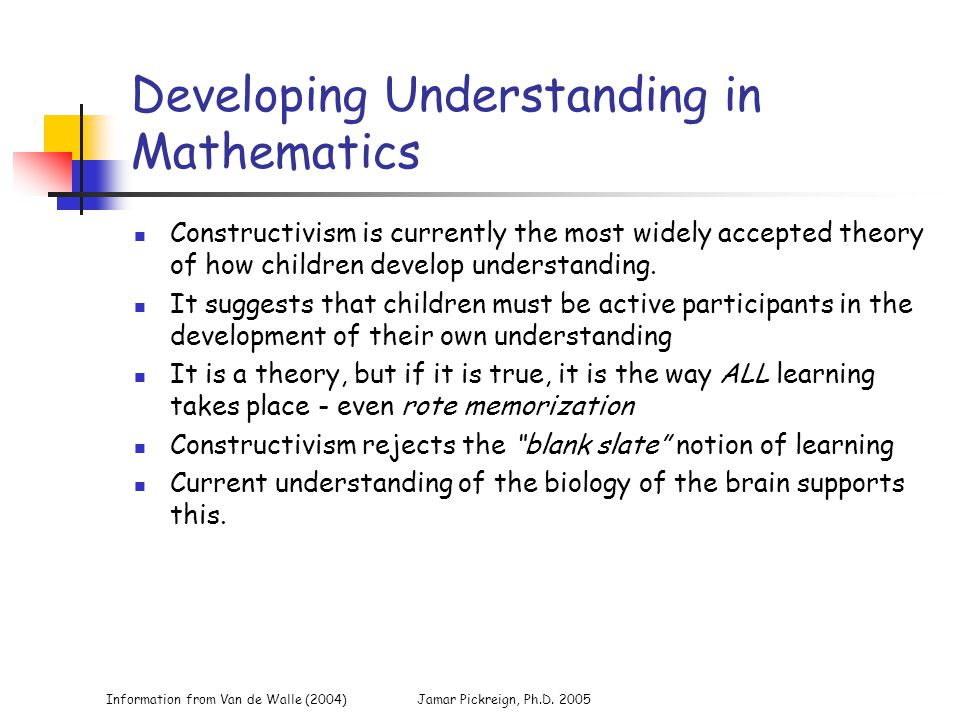 Information from Van de Walle (2004)Jamar Pickreign, Ph.D. 2005 Developing Understanding in Mathematics Constructivism is currently the most widely ac